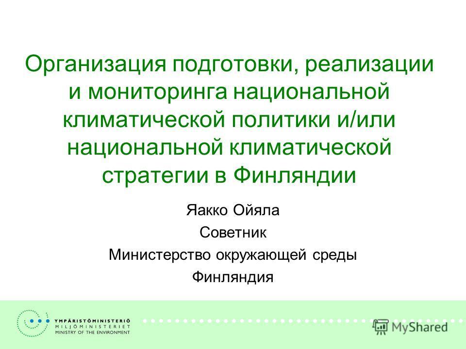 Организация подготовки, реализации и мониторинга национальной климатической политики и/или национальной климатической стратегии в Финляндии Яакко Ойяла Советник Министерство окружающей среды Финляндия