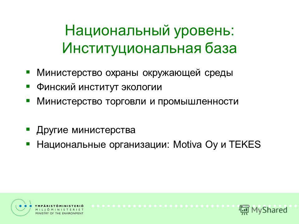 Национальный уровень: Институциональная база Министерство охраны окружающей среды Финский институт экологии Министерство торговли и промышленности Другие министерства Национальные организации: Motiva Oy и TEKES