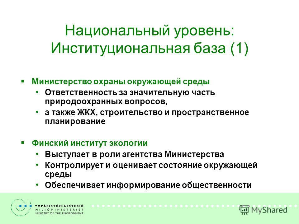 Национальный уровень: Институциональная база (1) Министерство охраны окружающей среды Ответственность за значительную часть природоохранных вопросов, а также ЖКХ, строительство и пространственное планирование Финский институт экологии Выступает в рол