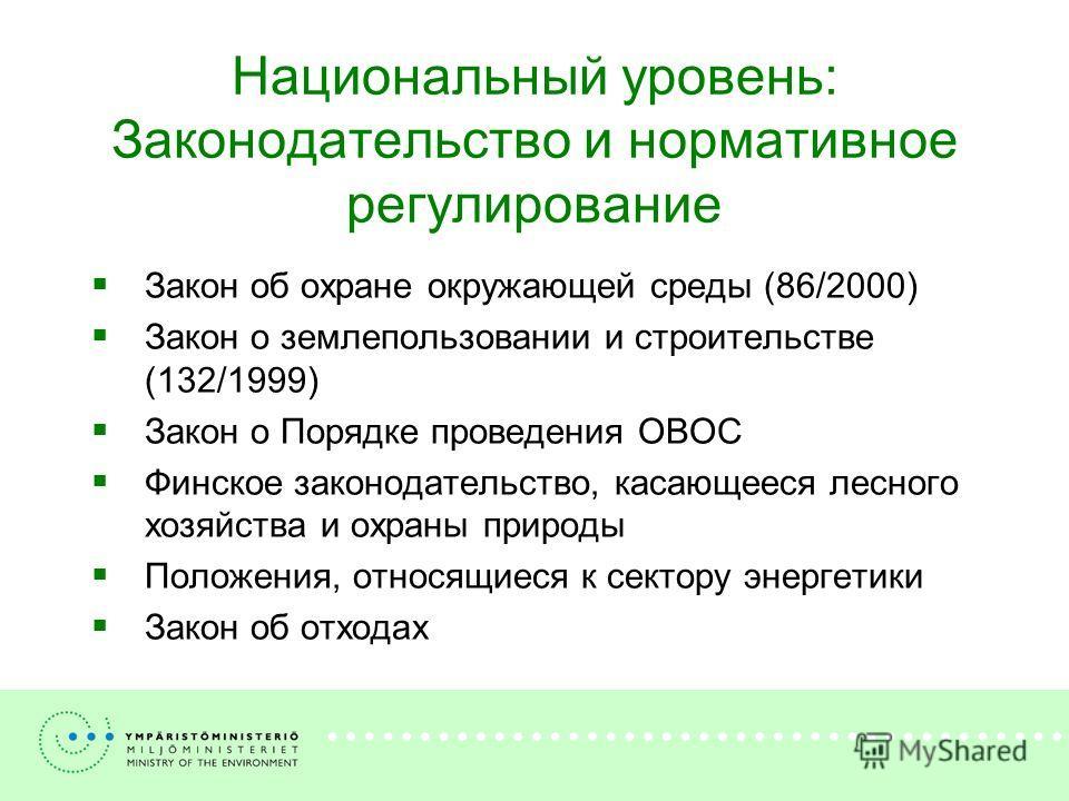 Национальный уровень: Законодательство и нормативное регулирование Закон об охране окружающей среды (86/2000) Закон о землепользовании и строительстве (132/1999) Закон о Порядке проведения ОВОС Финское законодательство, касающееся лесного хозяйства и