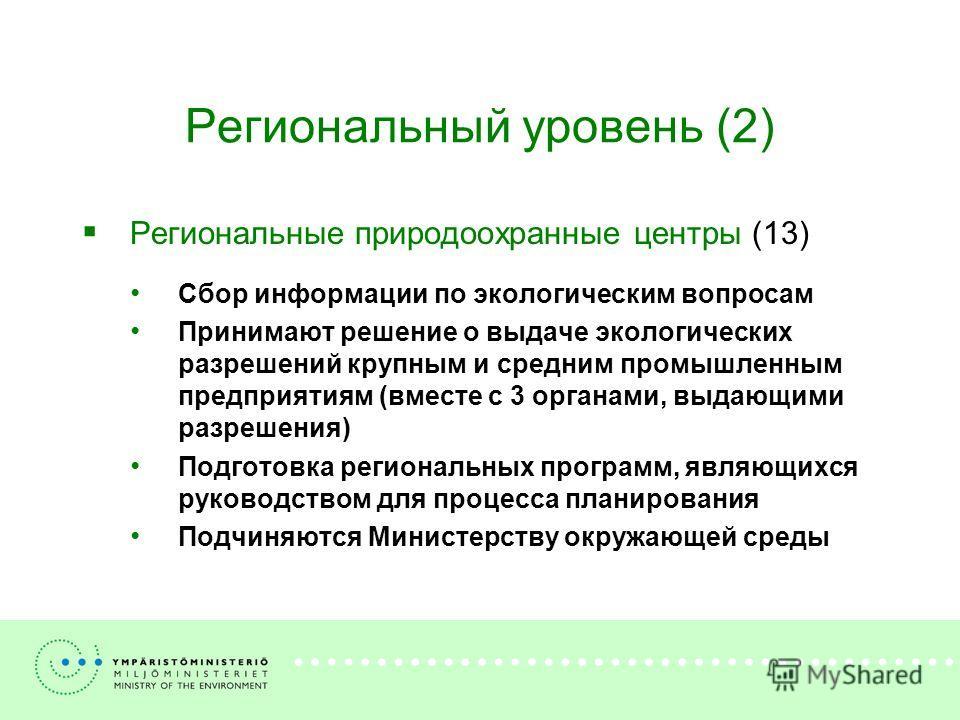 Региональный уровень (2) Региональные природоохранные центры (13) Сбор информации по экологическим вопросам Принимают решение о выдаче экологических разрешений крупным и средним промышленным предприятиям (вместе с 3 органами, выдающими разрешения) По