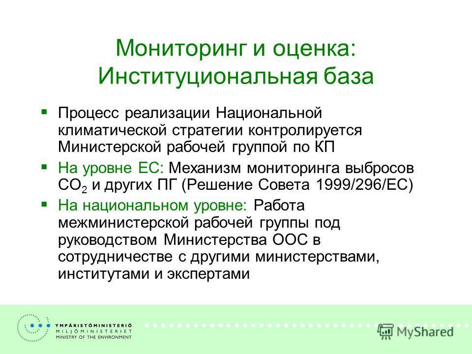 Мониторинг и оценка: Институциональная база Процесс реализации Национальной климатической стратегии контролируется Министерской рабочей группой по КП На уровне ЕС: Механизм мониторинга выбросов CO 2 и других ПГ (Решение Совета 1999/296/EC) На национа