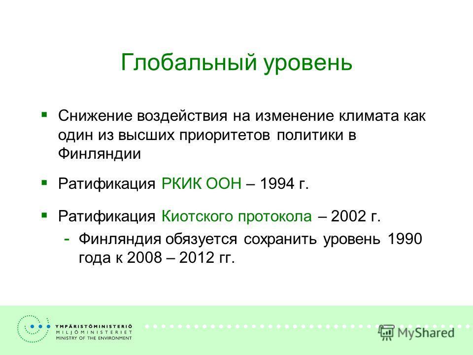 Глобальный уровень Снижение воздействия на изменение климата как один из высших приоритетов политики в Финляндии Ратификация РКИК ООН – 1994 г. Ратификация Киотского протокола – 2002 г. Финляндия обязуется сохранить уровень 1990 года к 2008 – 2012 гг