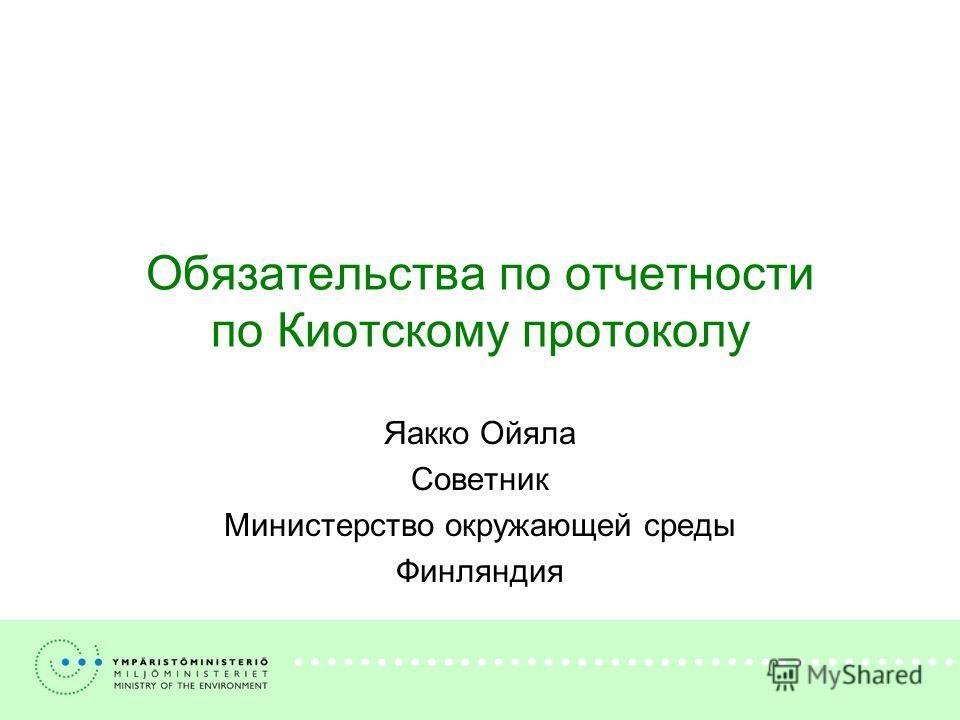 Обязательства по отчетности по Киотскому протоколу Яакко Ойяла Советник Министерство окружающей среды Финляндия