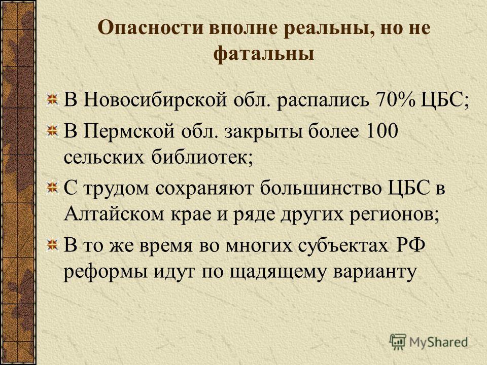Опасности вполне реальны, но не фатальны В Новосибирской обл. распались 70% ЦБС; В Пермской обл. закрыты более 100 сельских библиотек; С трудом сохраняют большинство ЦБС в Алтайском крае и ряде других регионов; В то же время во многих субъектах РФ ре