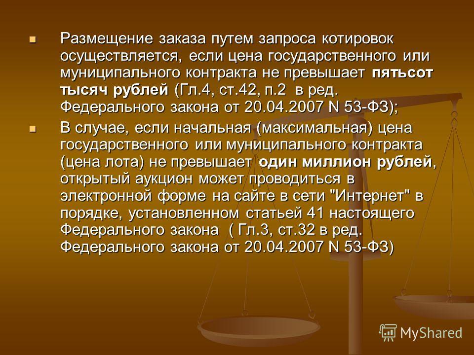 Размещение заказа путем запроса котировок осуществляется, если цена государственного или муниципального контракта не превышает пятьсот тысяч рублей (Гл.4, ст.42, п.2 в ред. Федерального закона от 20.04.2007 N 53-ФЗ); Размещение заказа путем запроса к