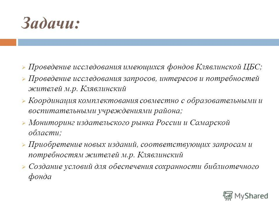Цели: Стратегическая - расширение доступа к информации жителей Клявлинского м.р. Тактическая - приведение единого фонда Клявлинской ЦБС к оптимальному объёму и содержанию, обеспечивающему удовлетворение реальных и потенциальных информационных запросо