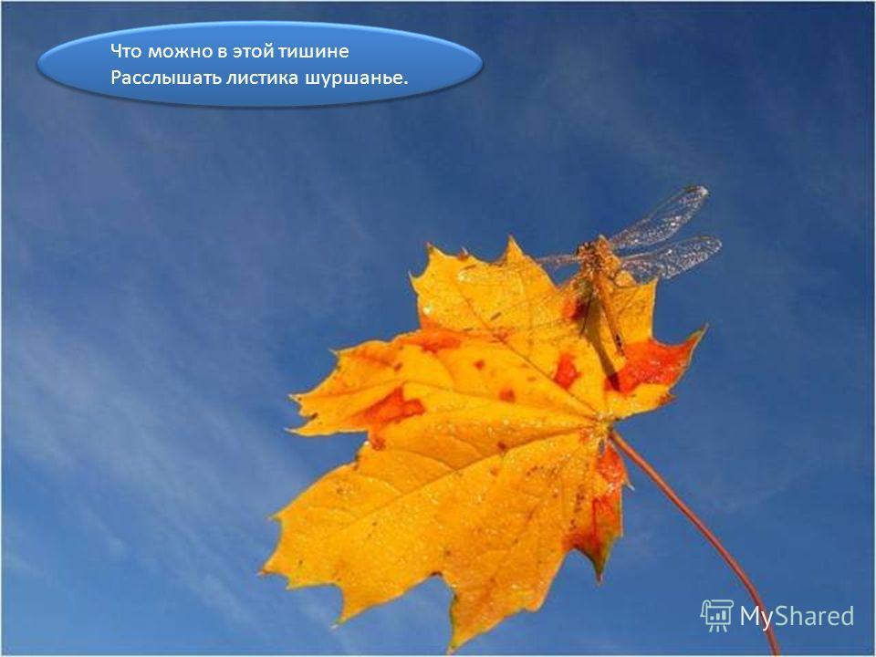 Что можно в этой тишине Расслышать листика шуршанье. Что можно в этой тишине Расслышать листика шуршанье.