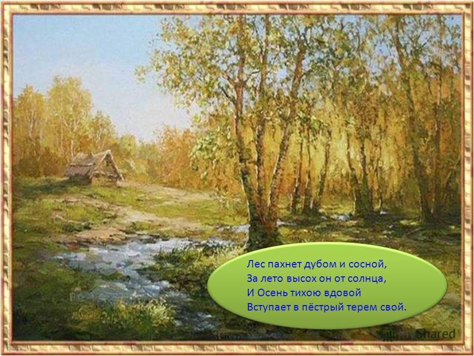 Лес пахнет дубом и сосной, За лето высох он от солнца, И Осень тихою вдовой Вступает в пёстрый терем свой. Лес пахнет дубом и сосной, За лето высох он от солнца, И Осень тихою вдовой Вступает в пёстрый терем свой.