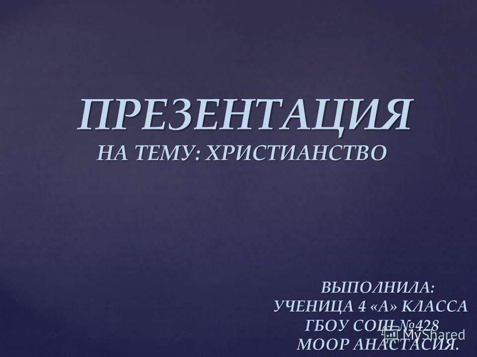ПРЕЗЕНТАЦИЯ НА ТЕМУ: ХРИСТИАНСТВО ВЫПОЛНИЛА: ВЫПОЛНИЛА: УЧЕНИЦА 4 «А» КЛАССА УЧЕНИЦА 4 «А» КЛАССА ГБОУ СОШ 428 ГБОУ СОШ 428 МООР АНАСТАСИЯ. МООР АНАСТАСИЯ.