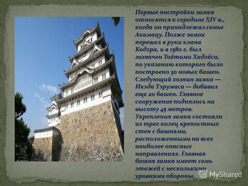 Первые постройки замка относятся к середине ХIV в., когда он принадлежал семье Акамацу. Позже замок перешел в руки клана Кодэра, и в 1580 г. был захвачен Тоётоми Хидэёси, по указанию которого было построено 30 новых башен. Следующий хозяин замка Икэд
