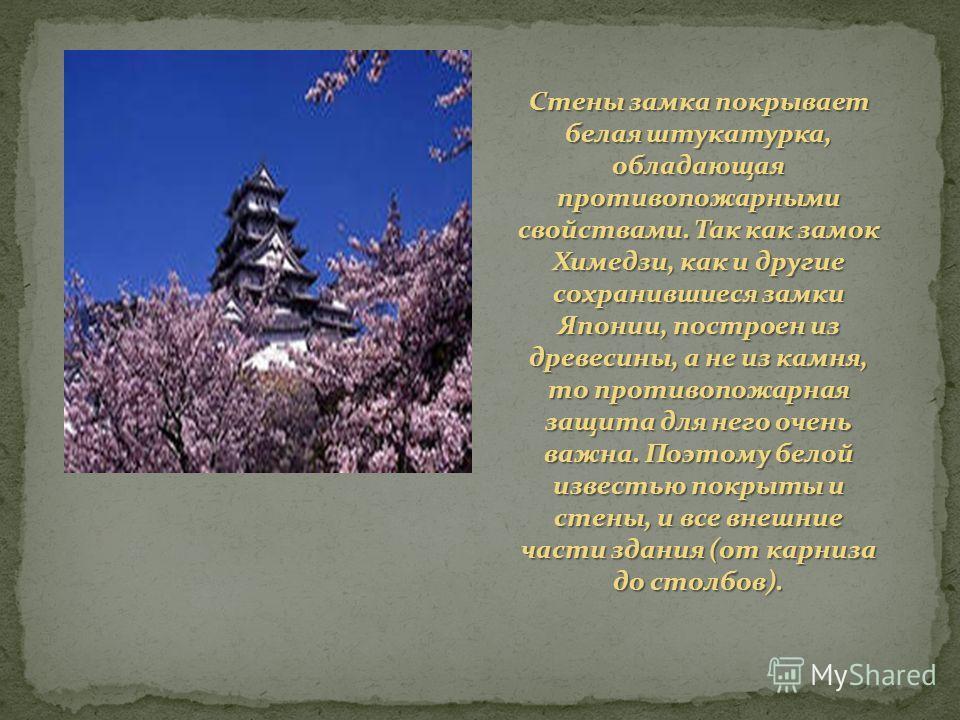 Стены замка покрывает белая штукатурка, обладающая противопожарными свойствами. Так как замок Химедзи, как и другие сохранившиеся замки Японии, построен из древесины, а не из камня, то противопожарная защита для него очень важна. Поэтому белой извест