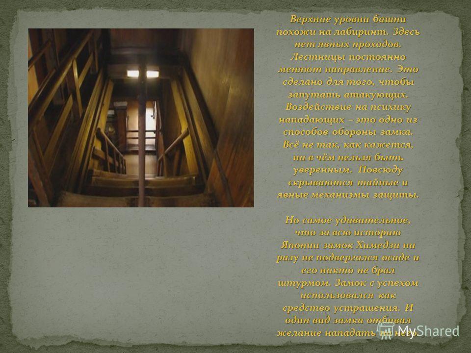 Верхние уровни башни похожи на лабиринт. Здесь нет явных проходов. Лестницы постоянно меняют направление. Это сделано для того, чтобы запутать атакующих. Воздействие на психику нападающих – это одно из способов обороны замка. Всё не так, как кажется,