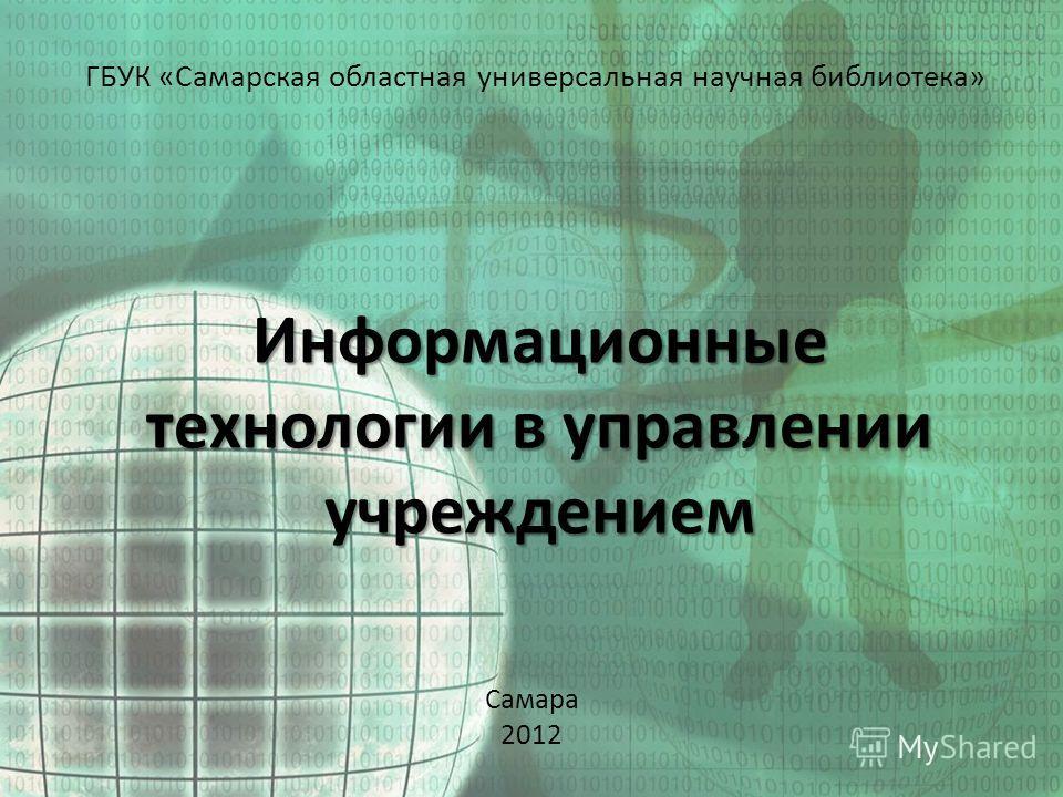 Информационные технологии в управлении учреждением ГБУК «Самарская областная универсальная научная библиотека» Самара 2012
