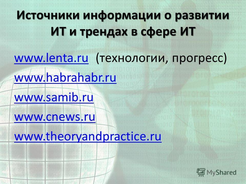 Источники информации о развитии ИТ и трендах в сфере ИТ www.lenta.ruwww.lenta.ru (технологии, прогресс) www.habrahabr.ru www.samib.ru www.cnews.ru www.theoryandpractice.ru
