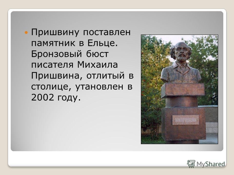 Пришвину поставлен памятник в Ельце. Бронзовый бюст писателя Михаила Пришвина, отлитый в столице, утановлен в 2002 году.