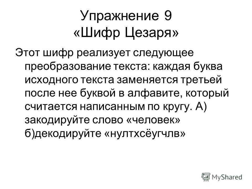 Упражнение 9 «Шифр Цезаря» Этот шифр реализует следующее преобразование текста: каждая буква исходного текста заменяется третьей после нее буквой в алфавите, который считается написанным по кругу. А) закодируйте слово «человек» б)декодируйте «нултхсё