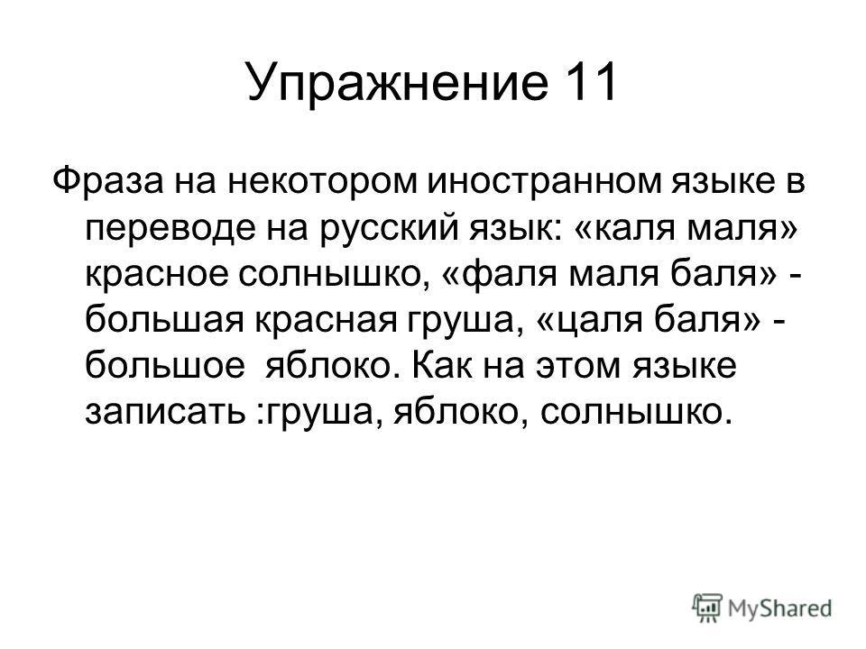 Упражнение 11 Фраза на некотором иностранном языке в переводе на русский язык: «каля маля» красное солнышко, «фаля маля баля» - большая красная груша, «цаля баля» - большое яблоко. Как на этом языке записать :груша, яблоко, солнышко.