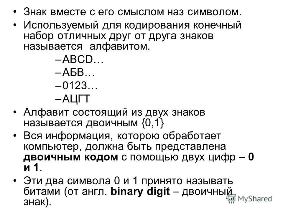 Знак вместе с его смыслом наз символом. Используемый для кодирования конечный набор отличных друг от друга знаков называется алфавитом. –АВCD… –АБВ… –0123… –АЦГТ Алфавит состоящий из двух знаков называется двоичным {0,1} Вся информация, которою обраб