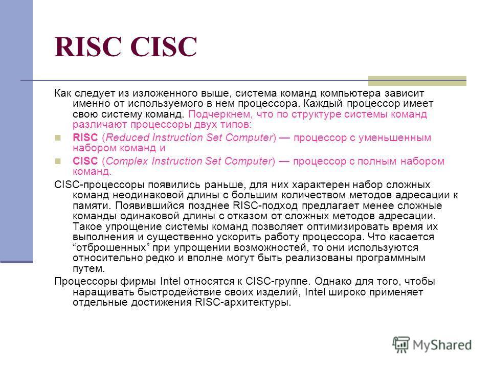 RISC CISC Как следует из изложенного выше, система команд компьютера зависит именно от используемого в нем процессора. Каждый процессор имеет свою систему команд. Подчеркнем, что по структуре системы команд различают процессоры двух типов: RISC (Redu