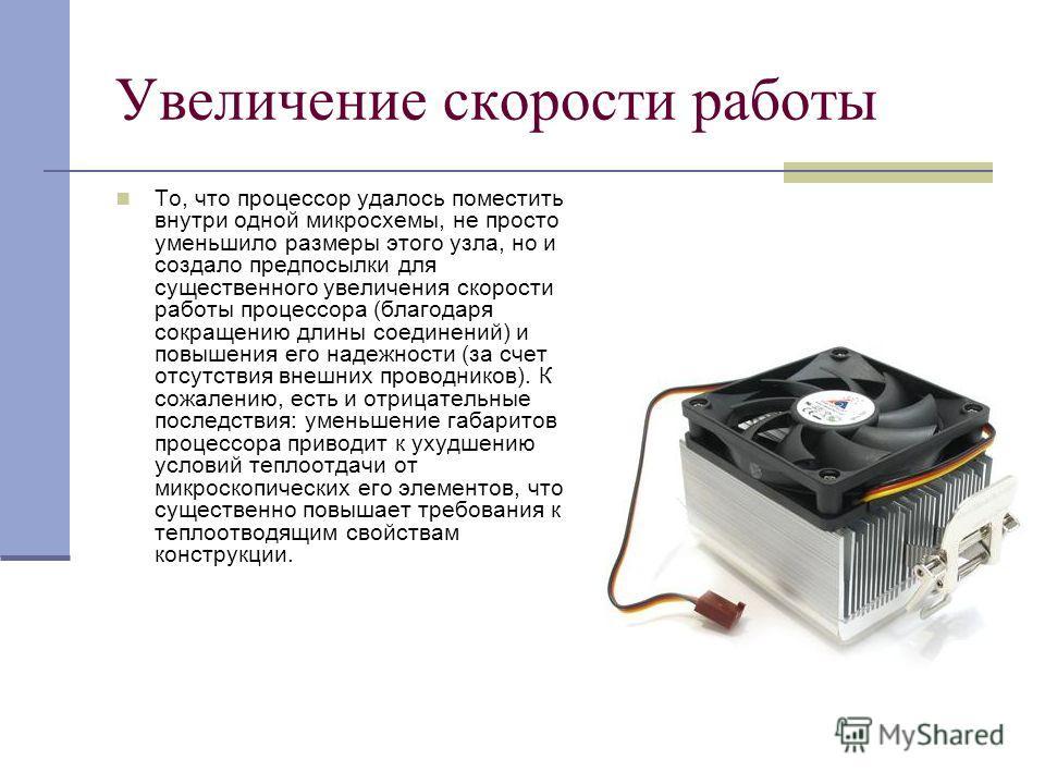 Увеличение скорости работы То, что процессор удалось поместить внутри одной микросхемы, не просто уменьшило размеры этого узла, но и создало предпосылки для существенного увеличения скорости работы процессора (благодаря сокращению длины соединений) и