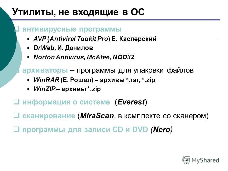 Утилиты, не входящие в ОС антивирусные программы AVP (Antiviral Tookit Pro) Е. Касперский DrWeb, И. Данилов Norton Antivirus, McAfee, NOD32 архиваторы – программы для упаковки файлов WinRAR (Е. Рошал) – архивы *.rar, *.zip WinZIP – архивы *.zip инфор