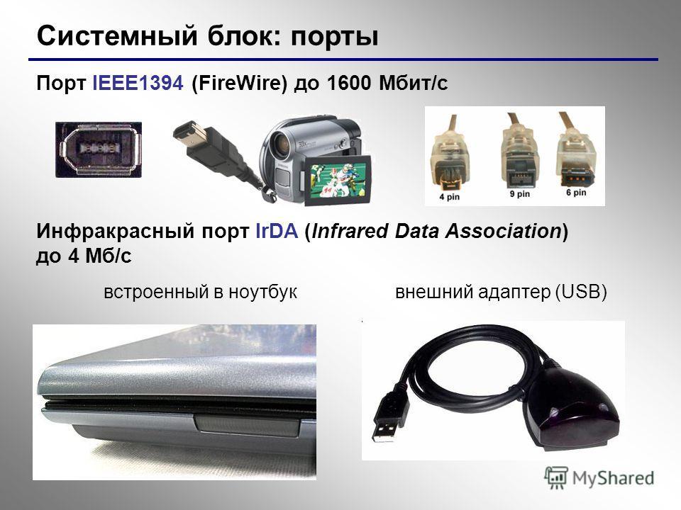 Системный блок: порты Порт IEEE1394 (FireWire) до 1600 Мбит/c Инфракрасный порт IrDA (Infrared Data Association) до 4 Мб/с встроенный в ноутбуквнешний адаптер (USB)
