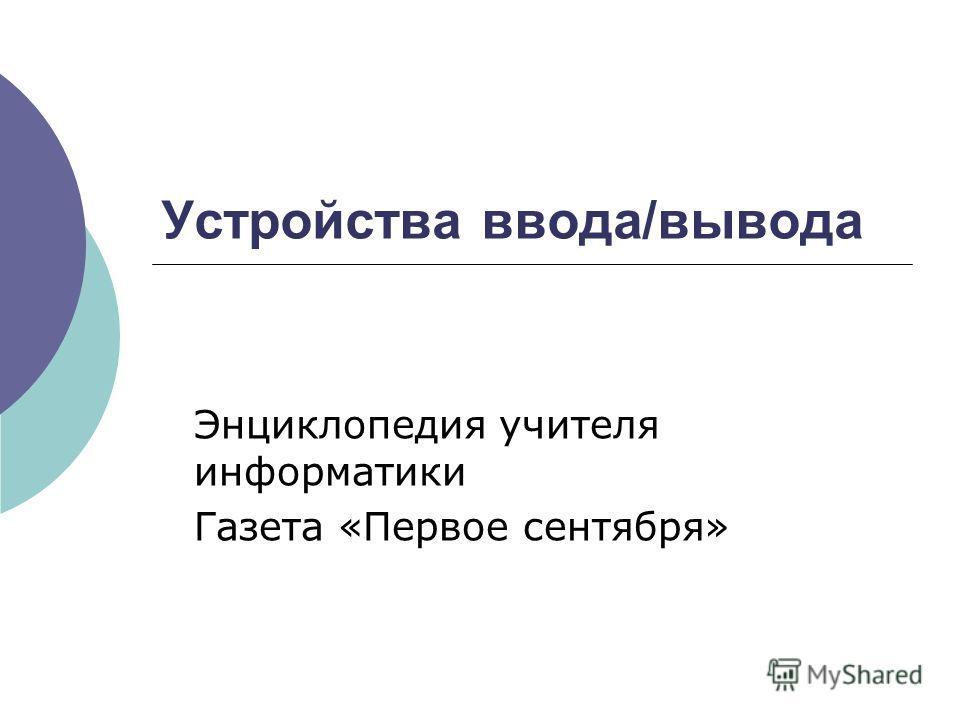 Устройства ввода/вывода Энциклопедия учителя информатики Газета «Первое сентября»