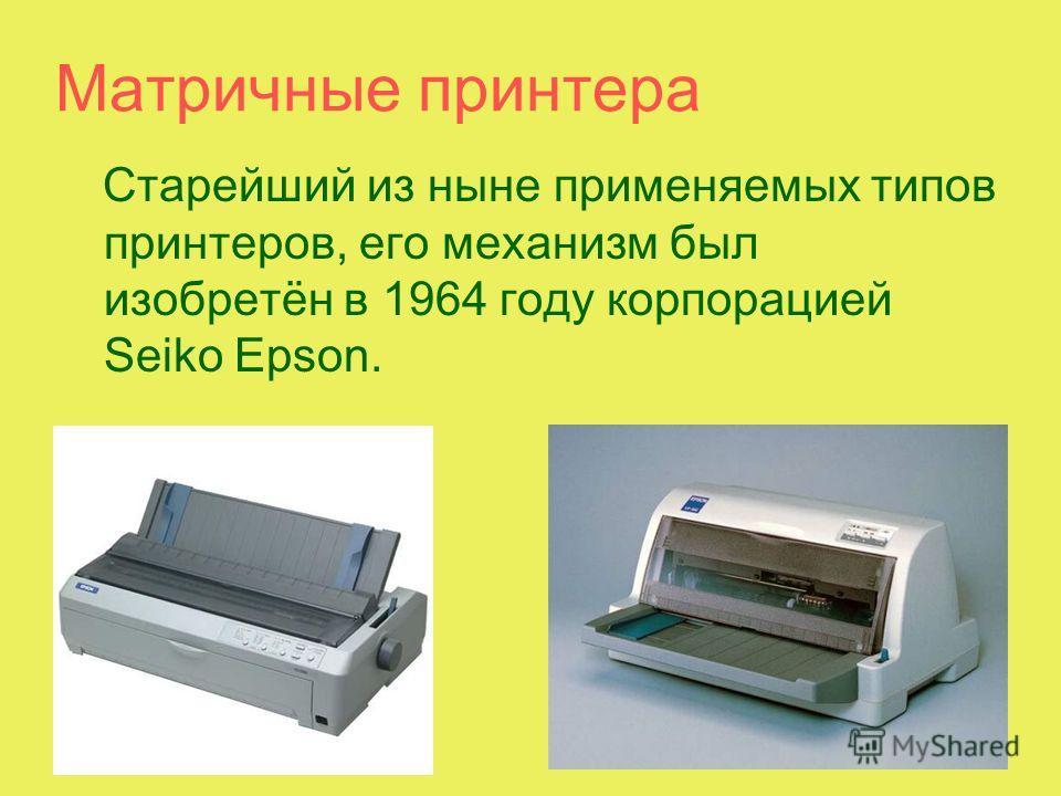 Матричные принтера Старейший из ныне применяемых типов принтеров, его механизм был изобретён в 1964 году корпорацией Seiko Epson.