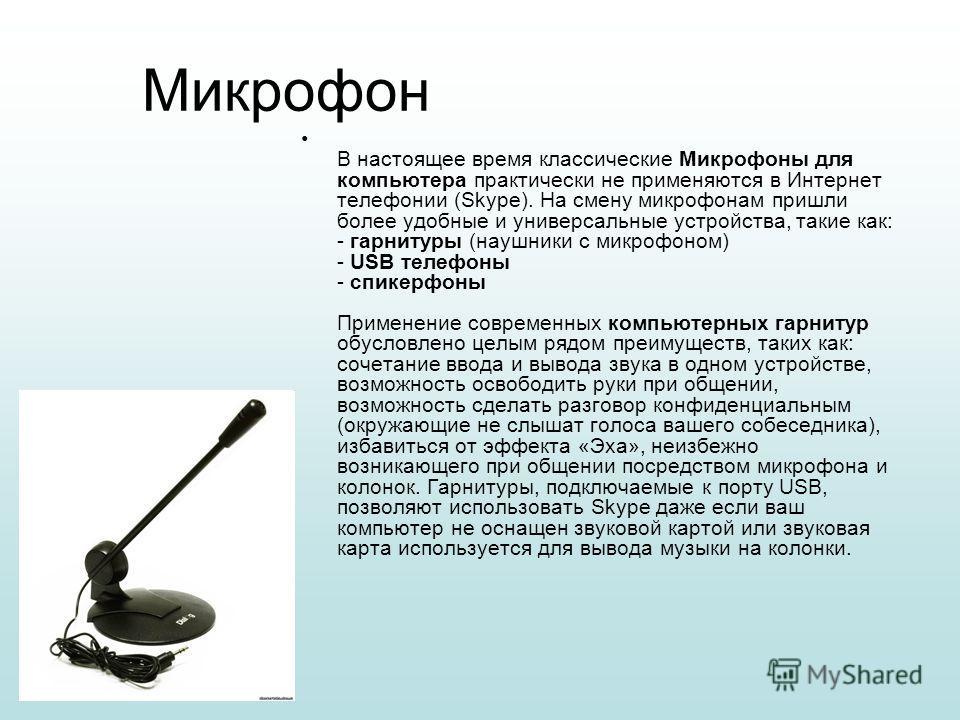 Микрофон В настоящее время классические Микрофоны для компьютера практически не применяются в Интернет телефонии (Skype). На смену микрофонам пришли более удобные и универсальные устройства, такие как: - гарнитуры (наушники с микрофоном) - USB телефо