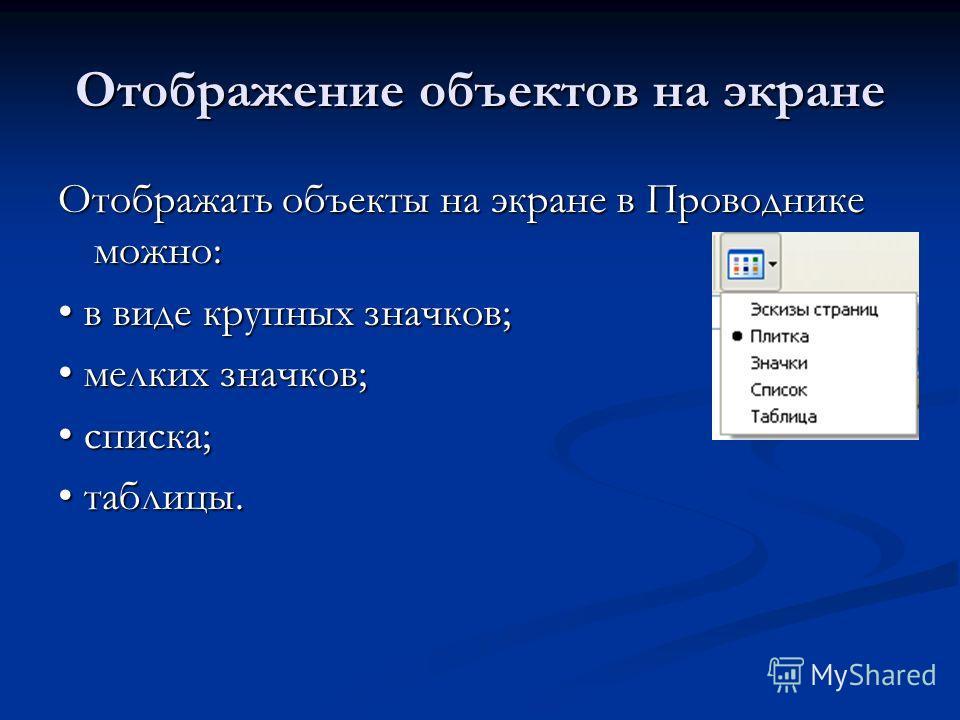 Отображение объектов на экране Отображать объекты на экране в Проводнике можно: в виде крупных значков; в виде крупных значков; мелких значков; мелких значков; списка; списка; таблицы. таблицы.