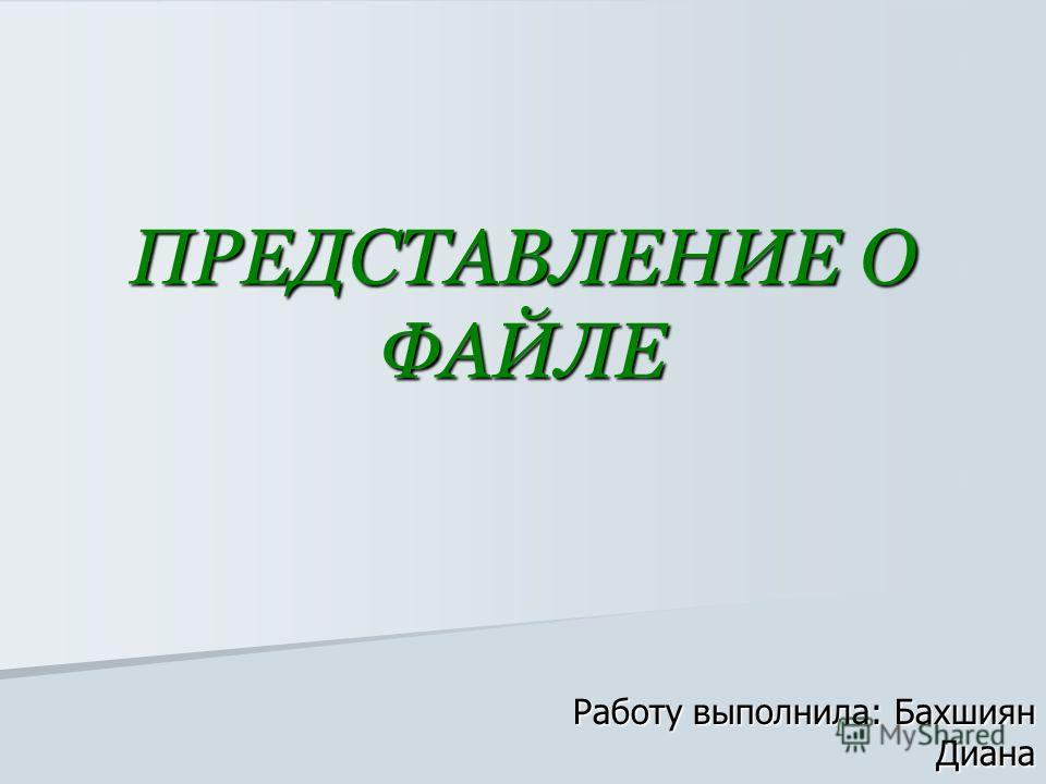 ПРЕДСТАВЛЕНИЕ О ФАЙЛЕ Работу выполнила: Бахшиян Диана