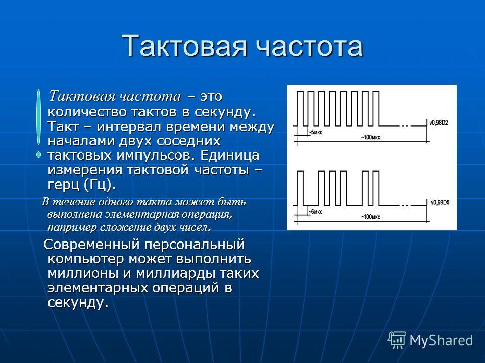 Тактовая частота Тактовая частота – это количество тактов в секунду. Такт – интервал времени между началами двух соседних тактовых импульсов. Единица измерения тактовой частоты – герц (Гц). Тактовая частота – это количество тактов в секунду. Такт – и