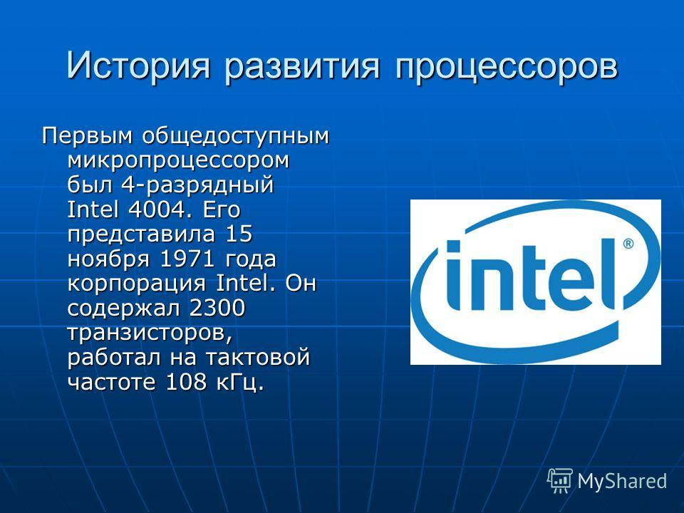 История развития процессоров Первым общедоступным микропроцессором был 4-разрядный Intel 4004. Его представила 15 ноября 1971 года корпорация Intel. Он содержал 2300 транзисторов, работал на тактовой частоте 108 кГц.