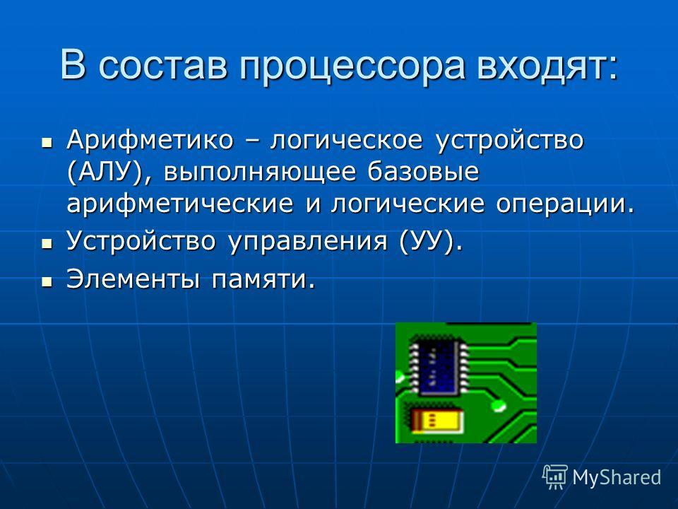 В состав процессора входят: Арифметико – логическое устройство (АЛУ), выполняющее базовые арифметические и логические операции. Арифметико – логическое устройство (АЛУ), выполняющее базовые арифметические и логические операции. Устройство управления