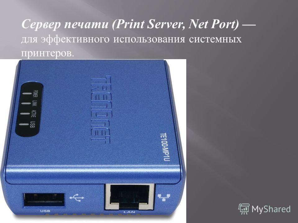 Сервер печати (Print Server, Net Port) для эффективного использования системных принтеров.