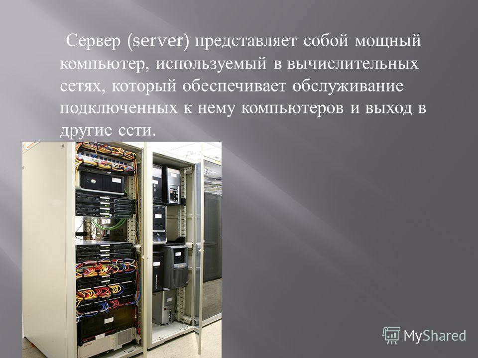 Сервер (server) представляет собой мощный компьютер, используемый в вычислительных сетях, который обеспечивает обслуживание подключенных к нему компьютеров и выход в другие сети.