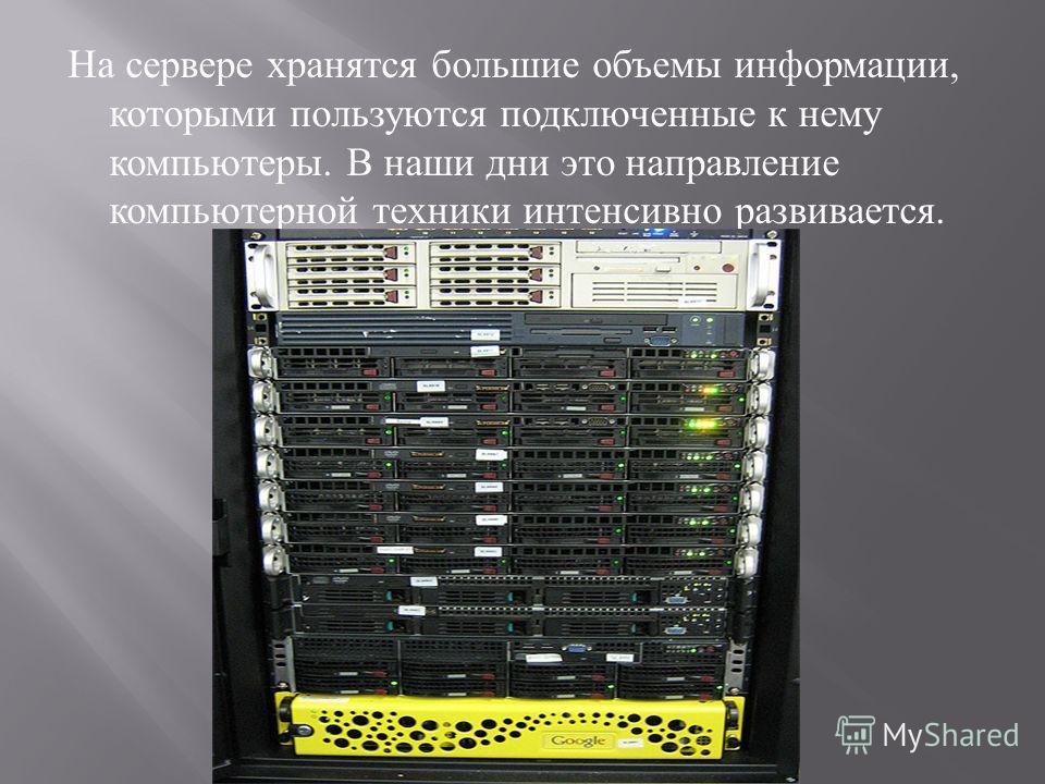 На сервере хранятся большие объемы информации, которыми пользуются подключенные к нему компьютеры. В наши дни это направление компьютерной техники интенсивно развивается.