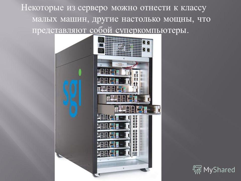 Некоторые из серверо можно отнести к классу малых машин, другие настолько мощны, что представляют собой суперкомпьютеры.