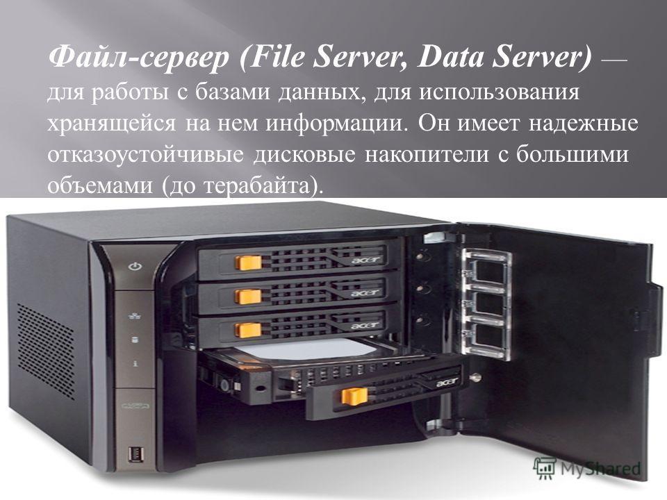 Файл - сервер (File Server, Data Server) для работы с базами данных, для использования хранящейся на нем информации. Он имеет надежные отказоустойчивые дисковые накопители с большими объемами ( до терабайта ).