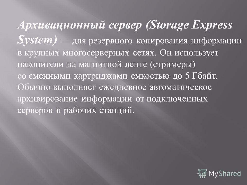 Архивационный сервер (Storage Express System) для резервного копирования информации в крупных многосерверных сетях. Он использует накопители на магнитной ленте ( стримеры ) со сменными картриджами емкостью до 5 Гбайт. Обычно выполняет ежедневное авто