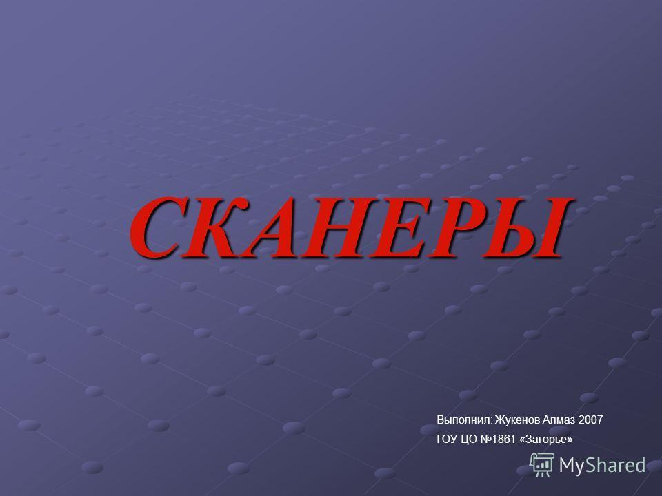 СКАНЕРЫ Выполнил: Жукенов Алмаз 2007 ГОУ ЦО 1861 «Загорье»