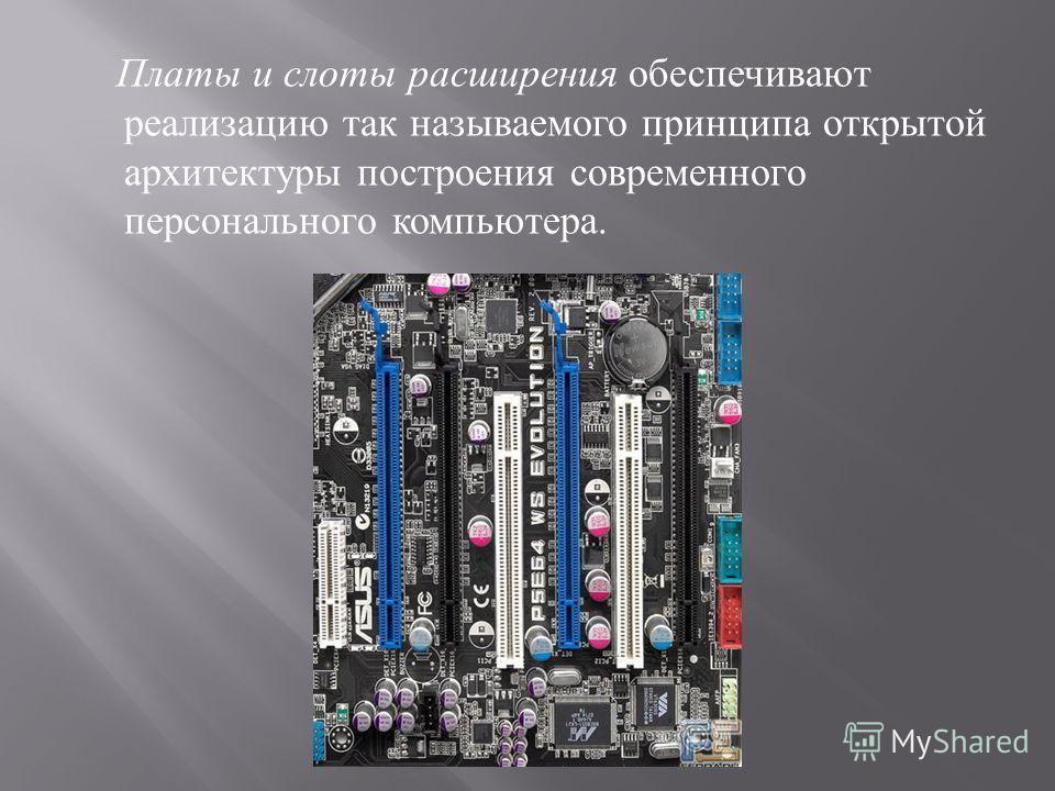 Платы и слоты расширения обеспечивают реализацию так называемого принципа открытой архитектуры построения современного персонального компьютера.