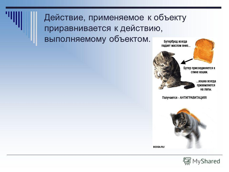 Действие, применяемое к объекту приравнивается к действию, выполняемому объектом.