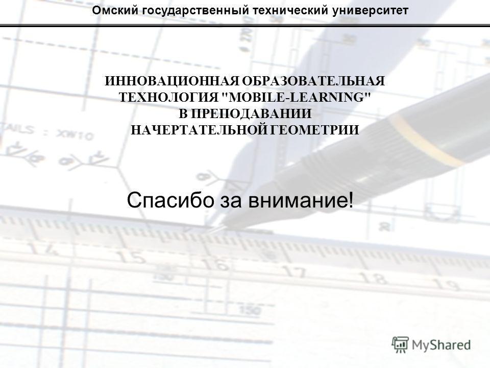Омский государственный технический университет Спасибо за внимание! ИННОВАЦИОННАЯ ОБРАЗОВАТЕЛЬНАЯ ТЕХНОЛОГИЯ MOBILE-LEARNING В ПРЕПОДАВАНИИ НАЧЕРТАТЕЛЬНОЙ ГЕОМЕТРИИ