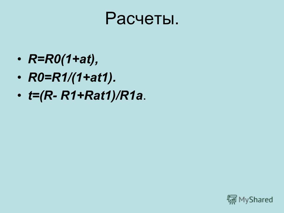 Расчеты. R=R0(1+at), R0=R1/(1+at1). t=(R- R1+Rat1)/R1a.