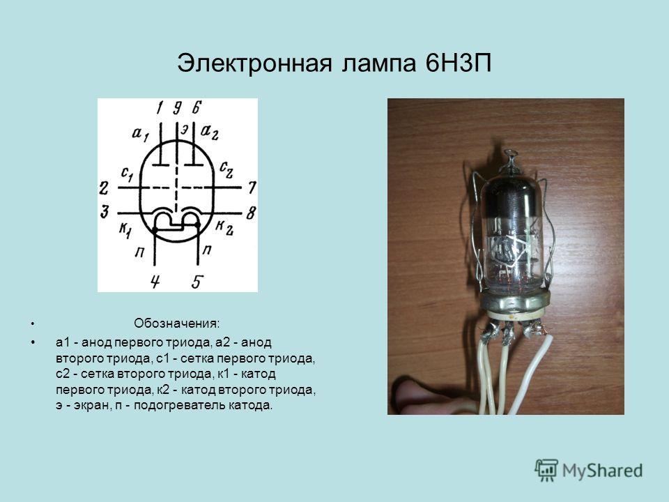Электронная лампа 6Н3П Обозначения: а1 - анод первого триода, а2 - анод второго триода, с1 - сетка первого триода, с2 - сетка второго триода, к1 - катод первого триода, к2 - катод второго триода, э - экран, п - подогреватель катода.