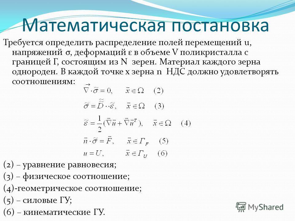 Математическая постановка Требуется определить распределение полей перемещений u, напряжений σ, деформаций ε в объеме V поликристалла с границей Г, состоящим из N зерен. Материал каждого зерна однороден. В каждой точке x зерна n НДС должно удовлетвор
