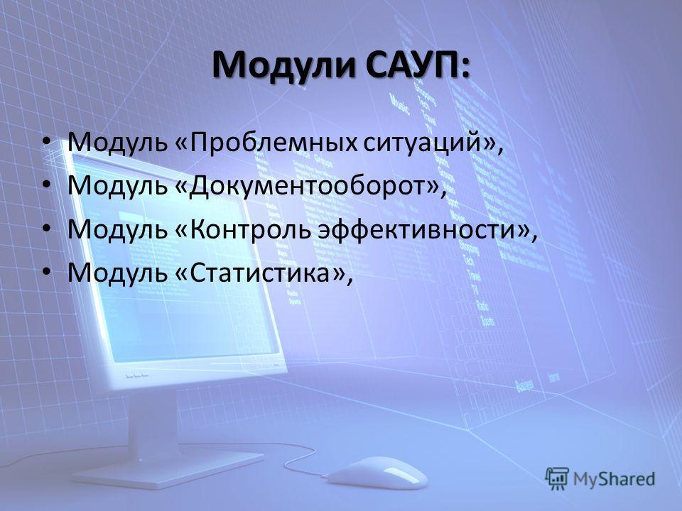 Модули САУП: Модуль «Проблемных ситуаций», Модуль «Документооборот», Модуль «Контроль эффективности», Модуль «Статистика»,