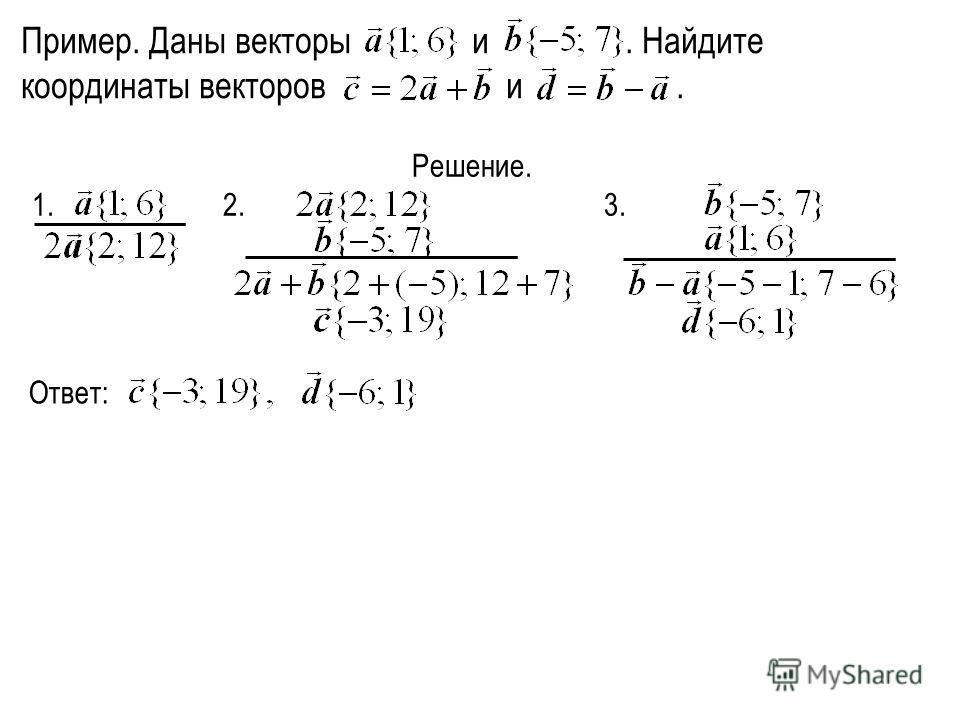 Пример. Даны векторы и. Найдите координаты векторов и. Решение. 1. 2. 3. Ответ: